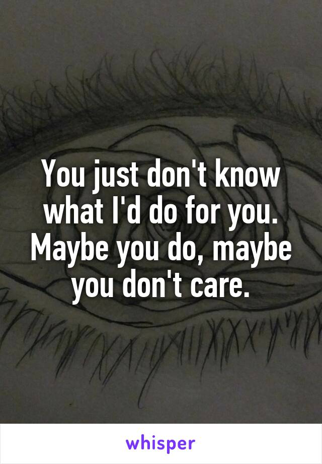 You just don't know what I'd do for you. Maybe you do, maybe you don't care.