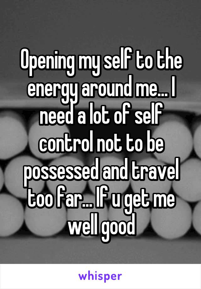 Opening my self to the energy around me... I need a lot of self control not to be possessed and travel too far... If u get me well good