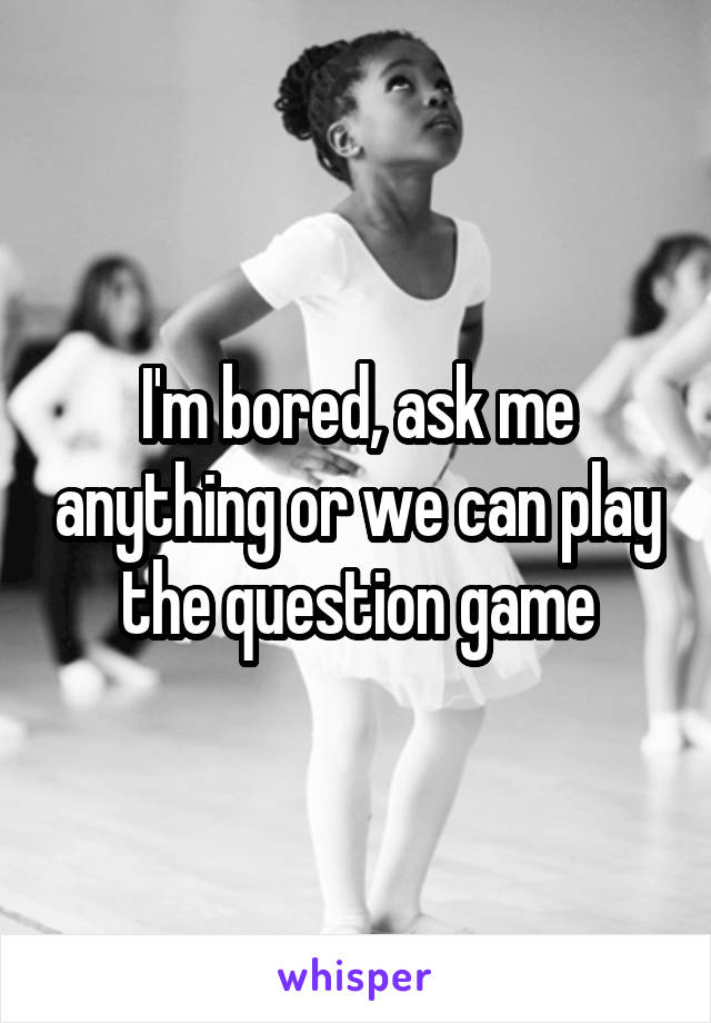 I'm bored, ask me anything or we can play the question game