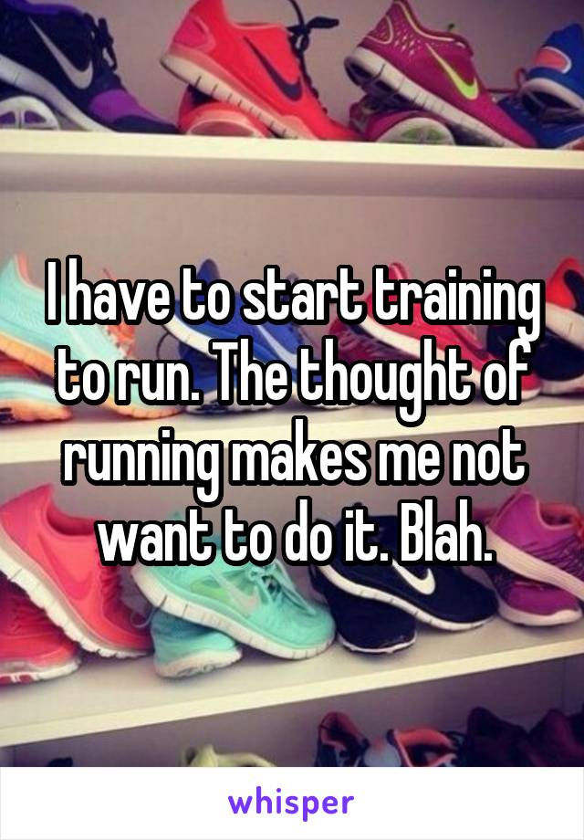 I have to start training to run. The thought of running makes me not want to do it. Blah.