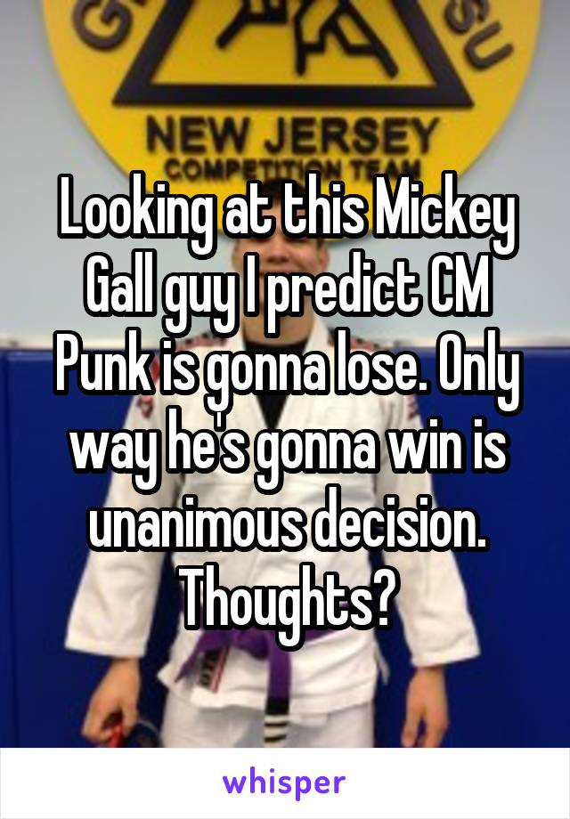 Looking at this Mickey Gall guy I predict CM Punk is gonna lose. Only way he's gonna win is unanimous decision. Thoughts?