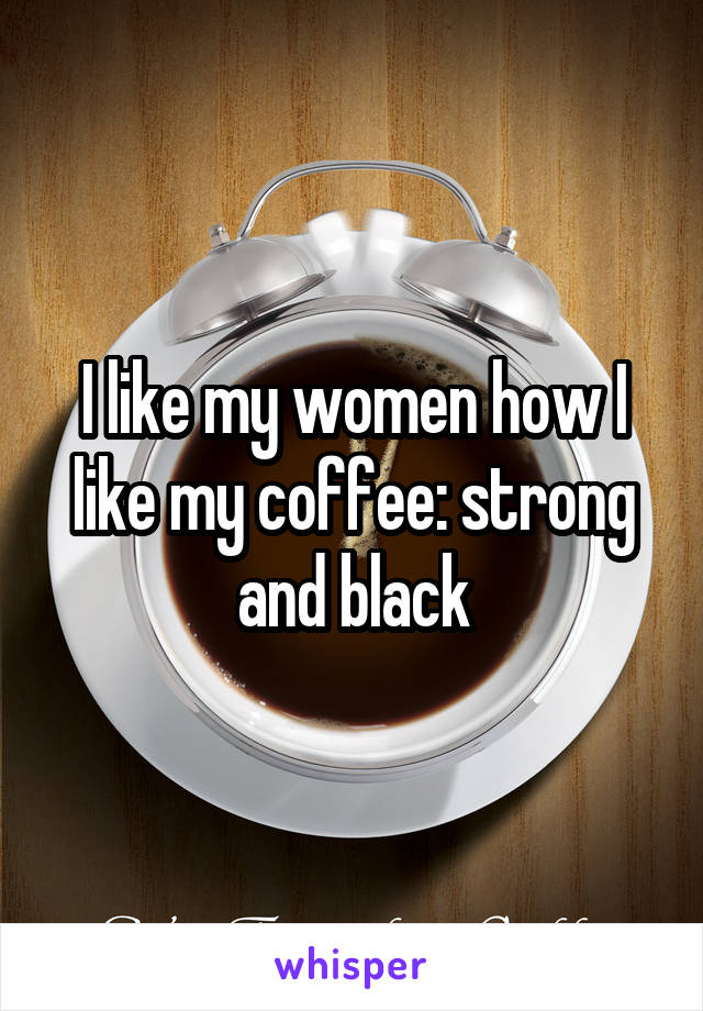 I like my women how I like my coffee: strong and black