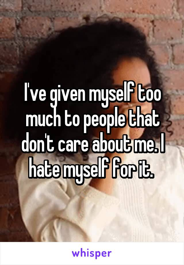 I've given myself too much to people that don't care about me. I hate myself for it.