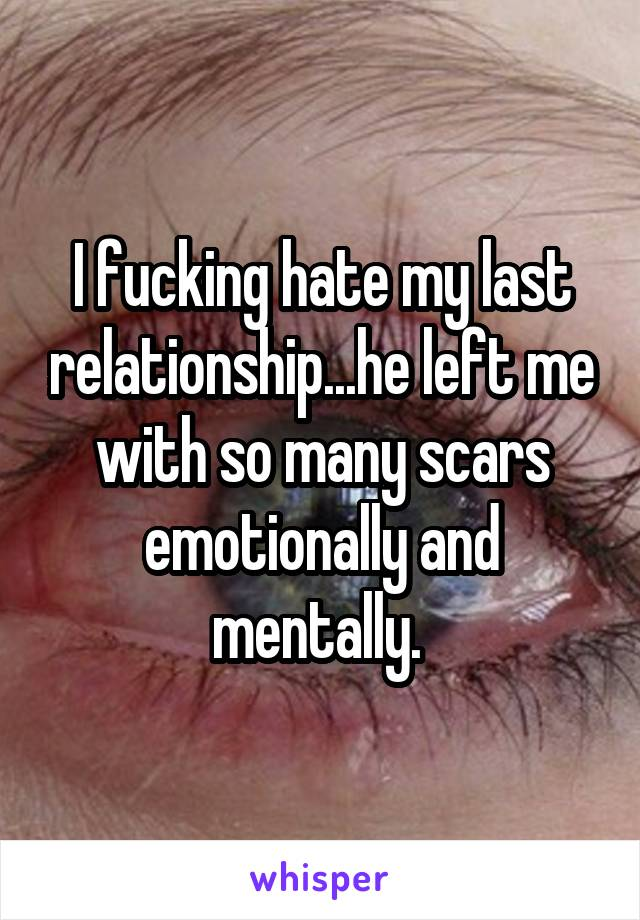 I fucking hate my last relationship...he left me with so many scars emotionally and mentally.