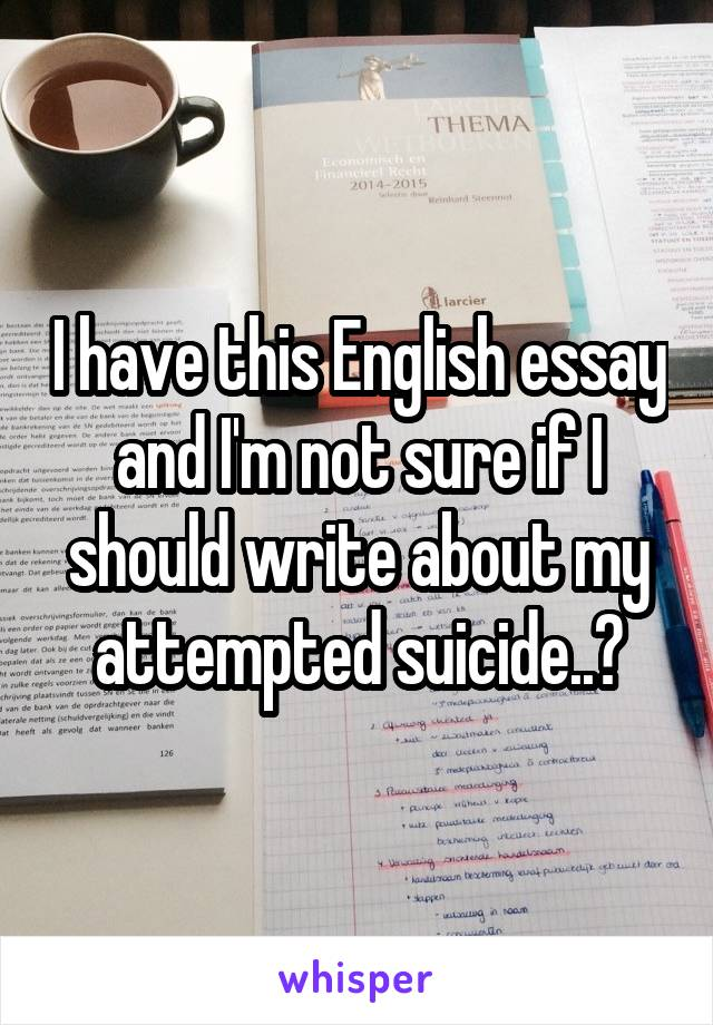 I have this English essay and I'm not sure if I should write about my attempted suicide..?