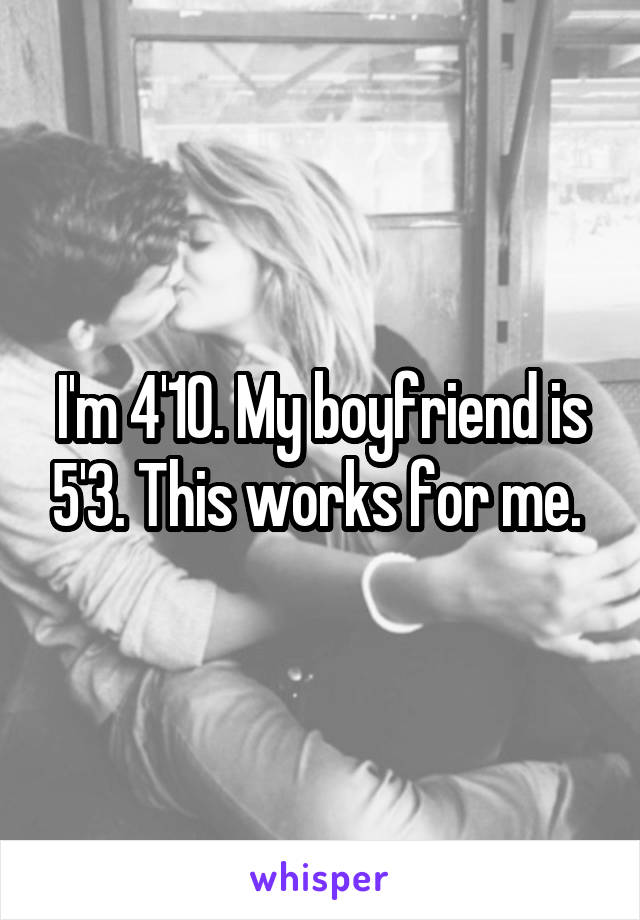 I'm 4'10. My boyfriend is 5'3. This works for me.