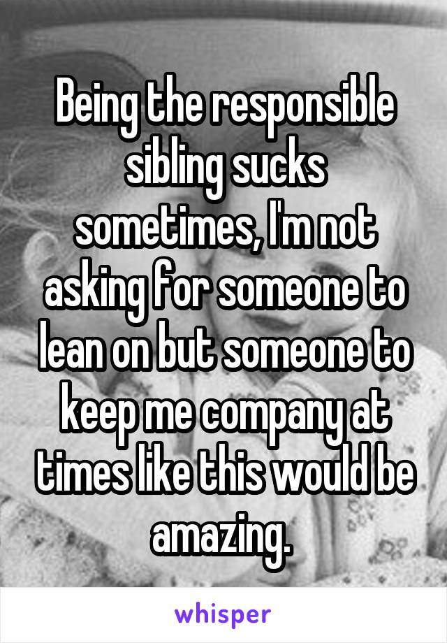 Being the responsible sibling sucks sometimes, I'm not asking for someone to lean on but someone to keep me company at times like this would be amazing.