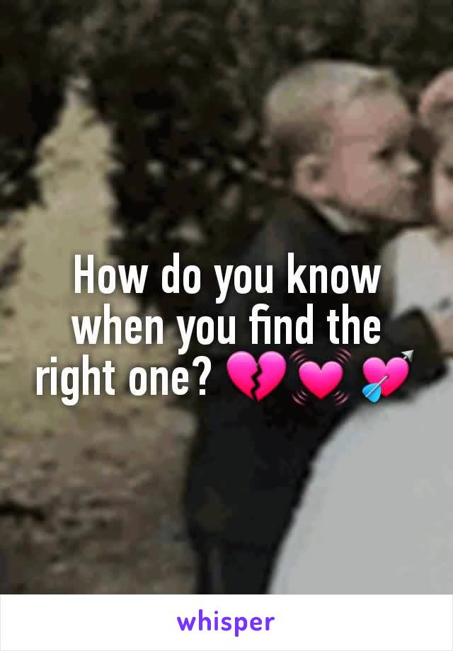 How do you know when you find the right one? 💔💓💘
