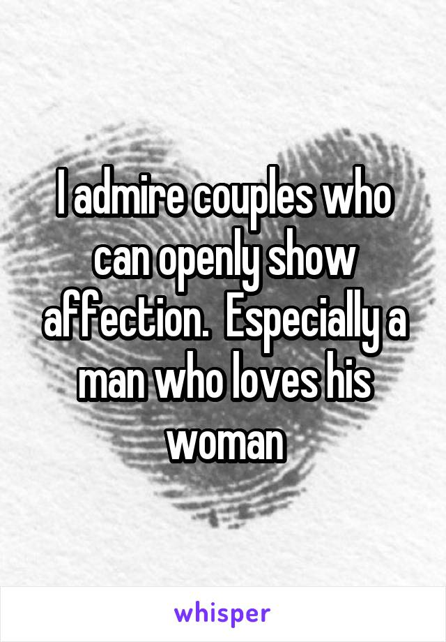 I admire couples who can openly show affection.  Especially a man who loves his woman
