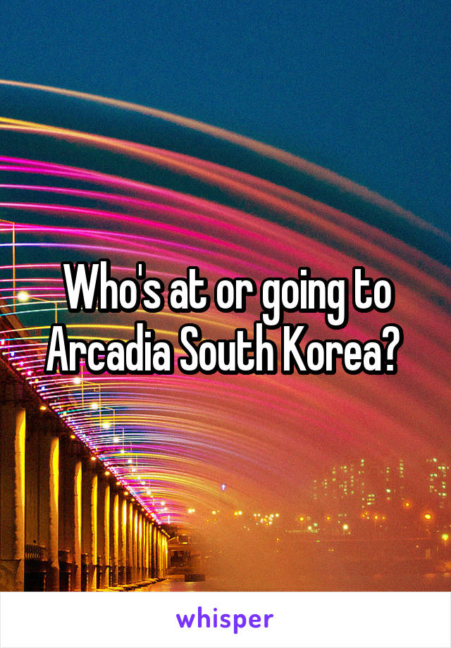 Who's at or going to Arcadia South Korea?