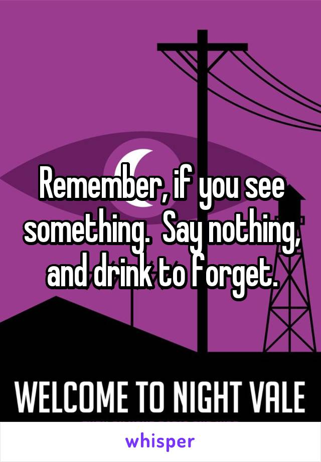 Remember, if you see something.  Say nothing, and drink to forget.