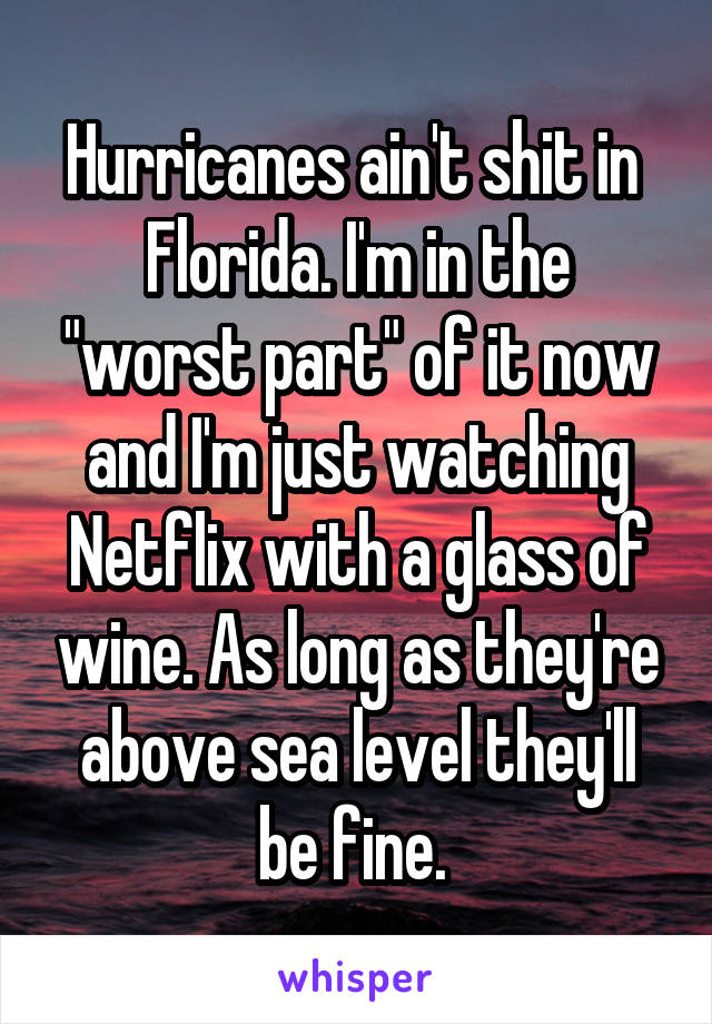 """Hurricanes ain't shit in  Florida. I'm in the """"worst part"""" of it now and I'm just watching Netflix with a glass of wine. As long as they're above sea level they'll be fine."""