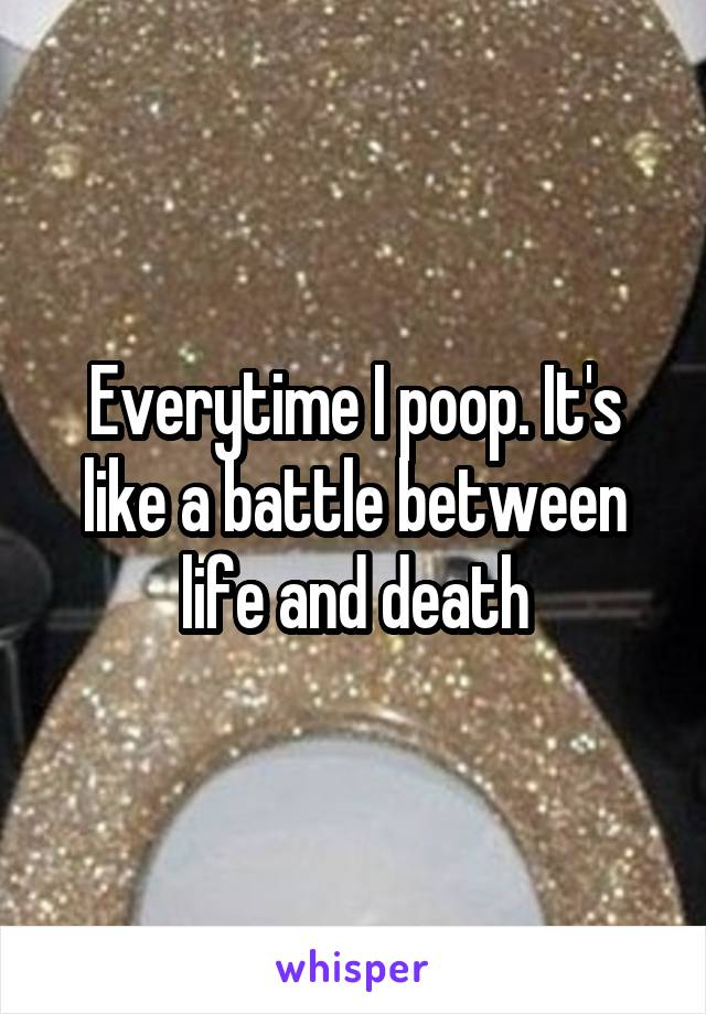 Everytime I poop. It's like a battle between life and death
