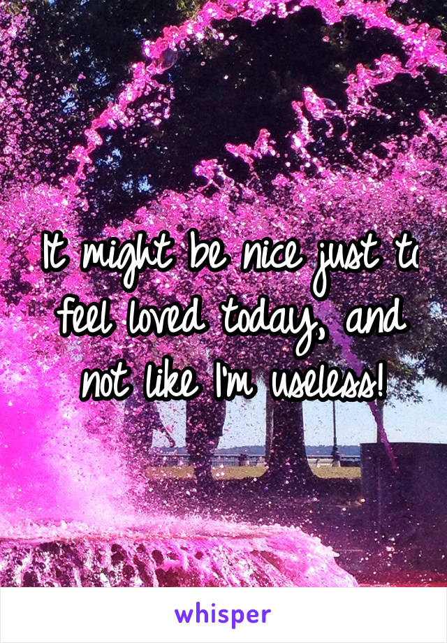 It might be nice just to feel loved today, and not like I'm useless!