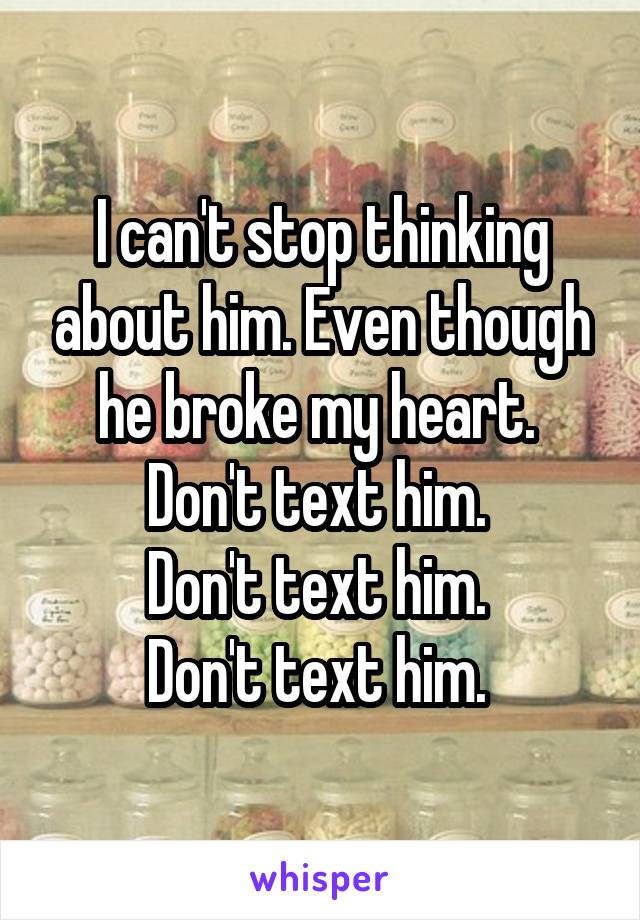 I can't stop thinking about him. Even though he broke my heart.  Don't text him.  Don't text him.  Don't text him.