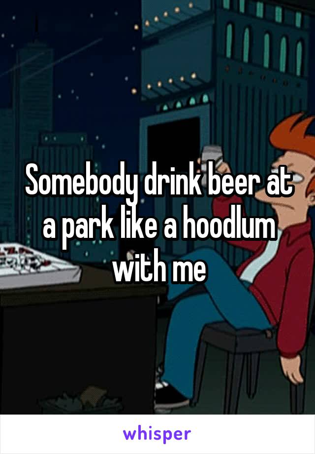 Somebody drink beer at a park like a hoodlum with me