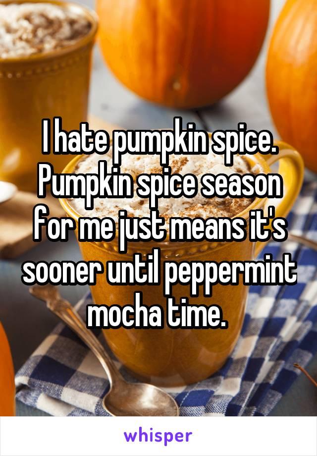 I hate pumpkin spice. Pumpkin spice season for me just means it's sooner until peppermint mocha time.