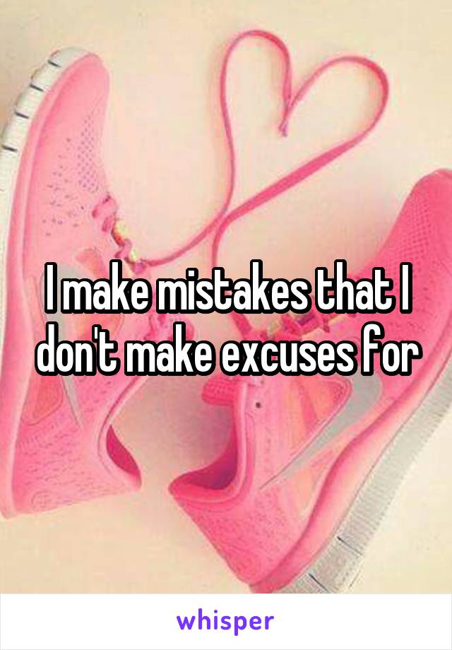 I make mistakes that I don't make excuses for