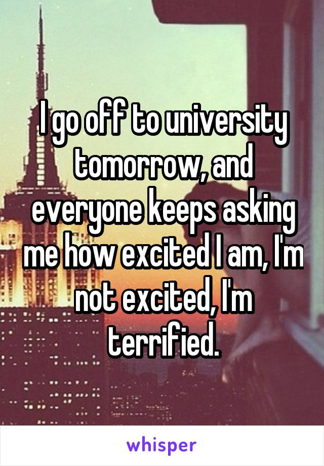 I go off to university tomorrow, and everyone keeps asking me how excited I am, I'm not excited, I'm terrified.