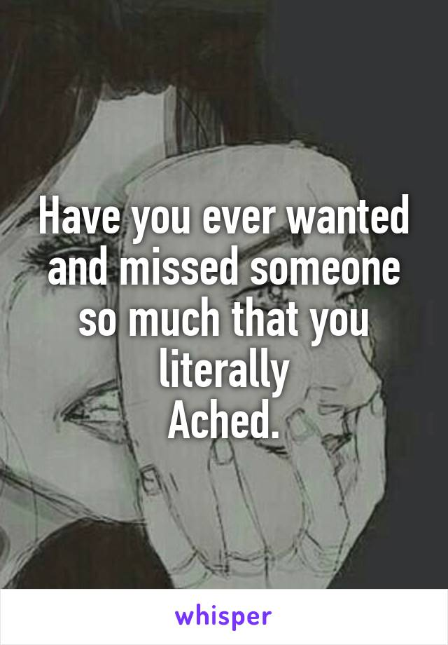 Have you ever wanted and missed someone so much that you literally Ached.