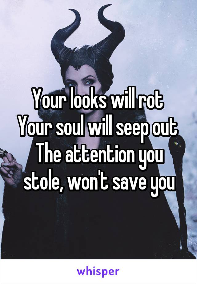 Your looks will rot  Your soul will seep out  The attention you stole, won't save you