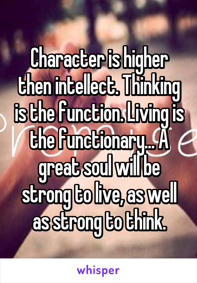 Character is higher then intellect. Thinking is the function. Living is the functionary... A great soul will be strong to live, as well as strong to think.