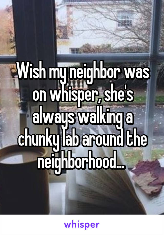 Wish my neighbor was on whisper, she's always walking a chunky lab around the neighborhood...