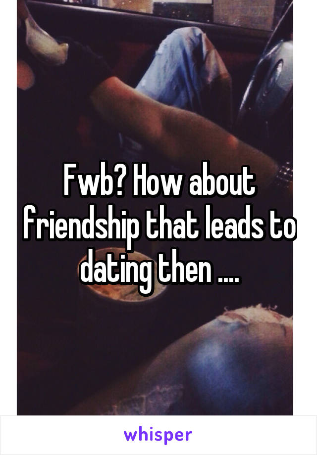 Fwb? How about friendship that leads to dating then ....