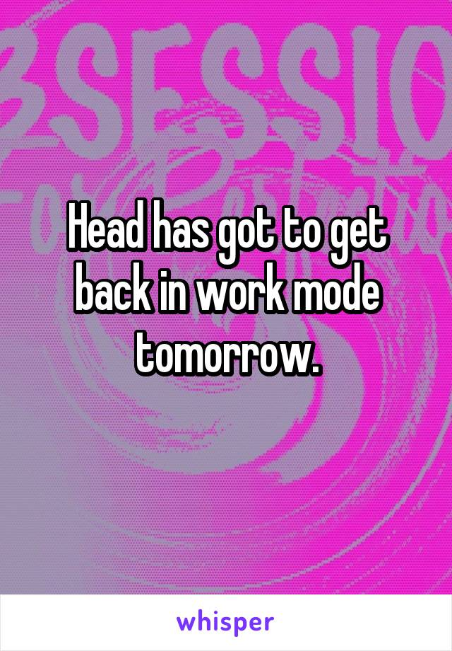 Head has got to get back in work mode tomorrow.