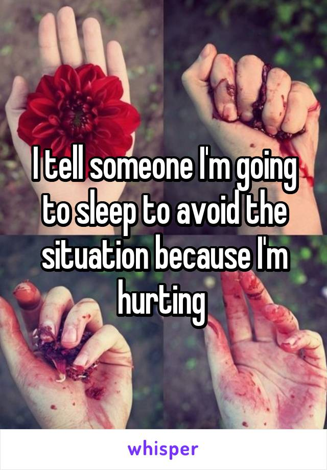 I tell someone I'm going to sleep to avoid the situation because I'm hurting