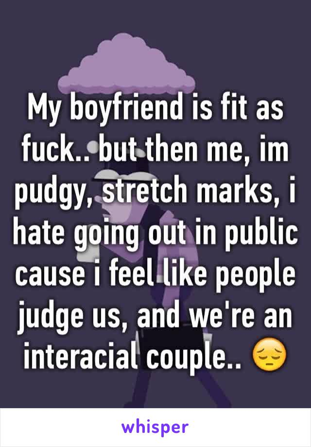 My boyfriend is fit as fuck.. but then me, im pudgy, stretch marks, i hate going out in public cause i feel like people judge us, and we're an interacial couple.. 😔