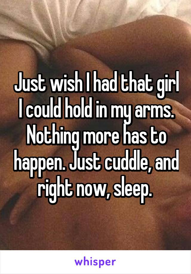 Just wish I had that girl I could hold in my arms. Nothing more has to happen. Just cuddle, and right now, sleep.