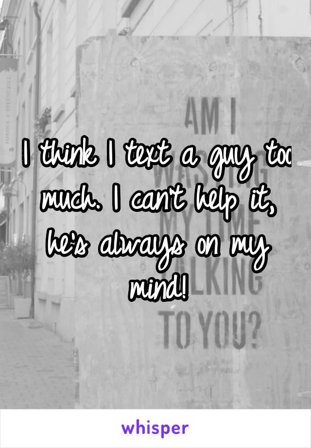 I think I text a guy too much. I can't help it, he's always on my mind!