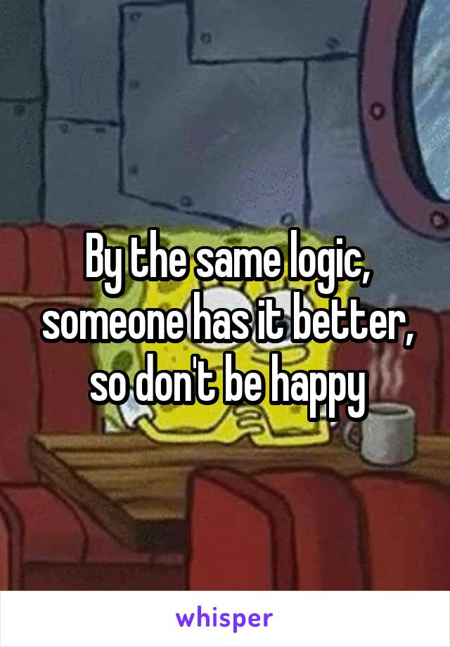 By the same logic, someone has it better, so don't be happy