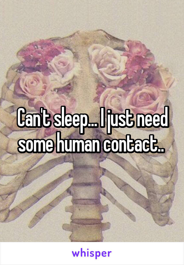 Can't sleep... I just need some human contact..