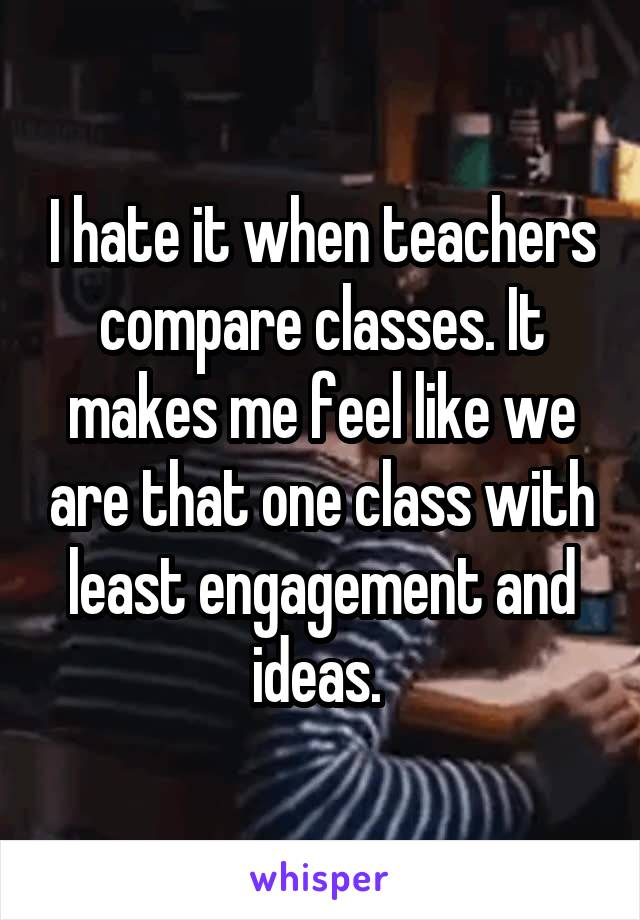 I hate it when teachers compare classes. It makes me feel like we are that one class with least engagement and ideas.