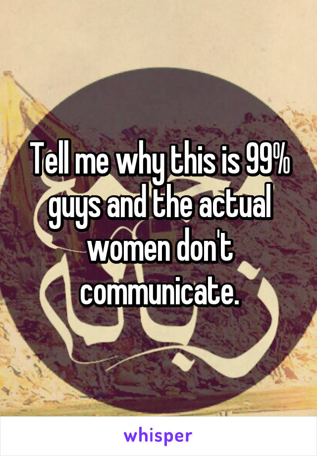 Tell me why this is 99% guys and the actual women don't communicate.