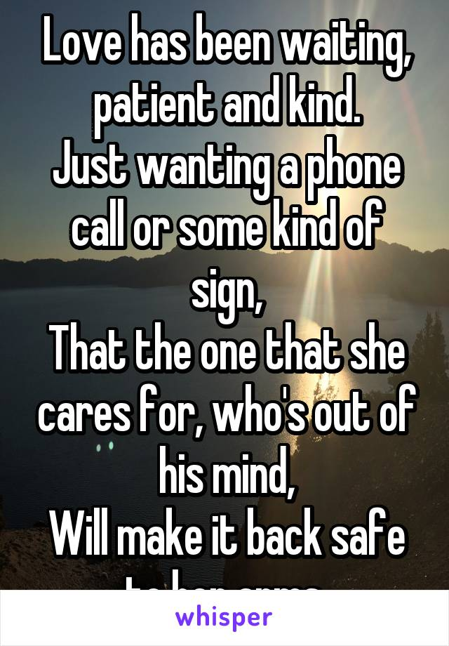 Love has been waiting, patient and kind. Just wanting a phone call or some kind of sign, That the one that she cares for, who's out of his mind, Will make it back safe to her arms.