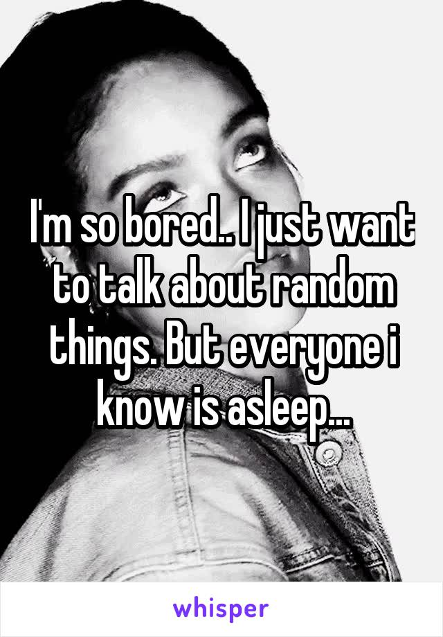I'm so bored.. I just want to talk about random things. But everyone i know is asleep...