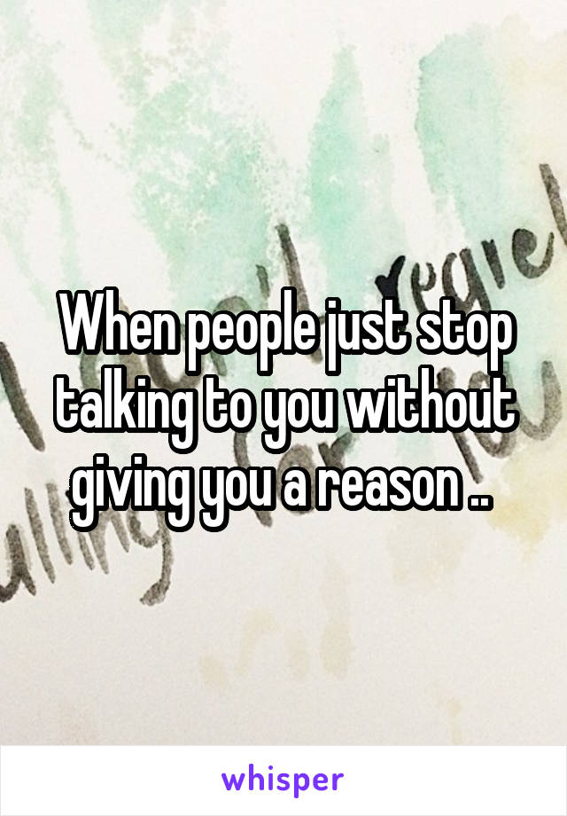 When people just stop talking to you without giving you a reason ..