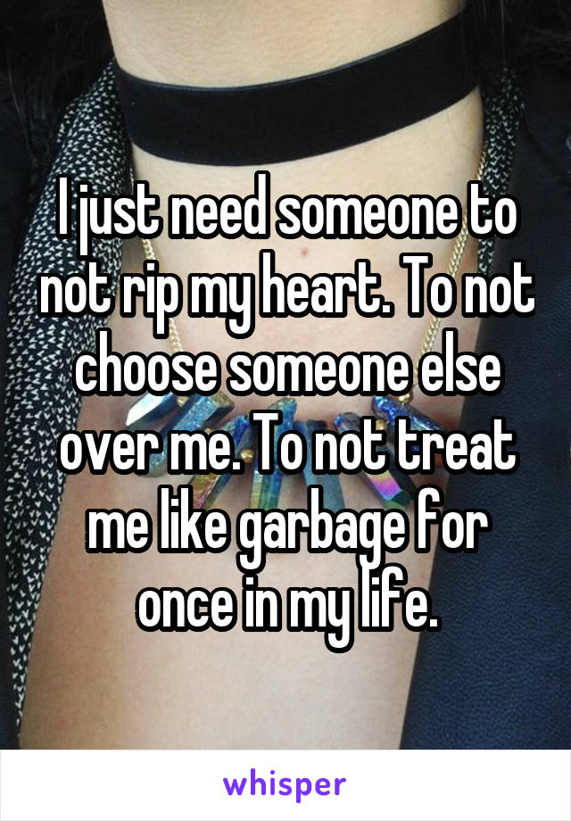 I just need someone to not rip my heart. To not choose someone else over me. To not treat me like garbage for once in my life.