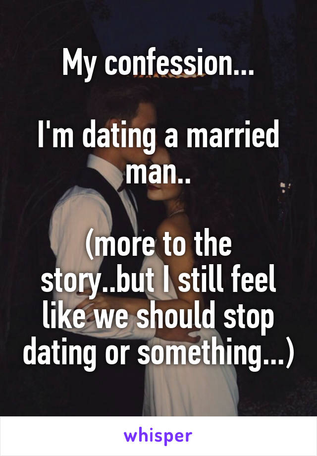My confession...  I'm dating a married man..  (more to the story..but I still feel like we should stop dating or something...)