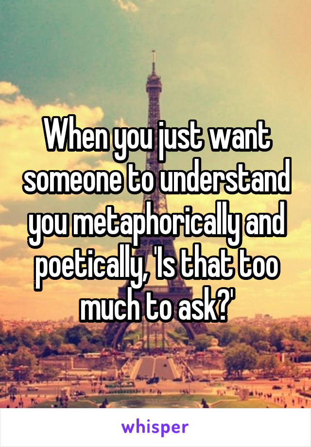 When you just want someone to understand you metaphorically and poetically, 'Is that too much to ask?'