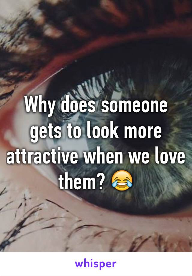 Why does someone gets to look more attractive when we love them? 😂