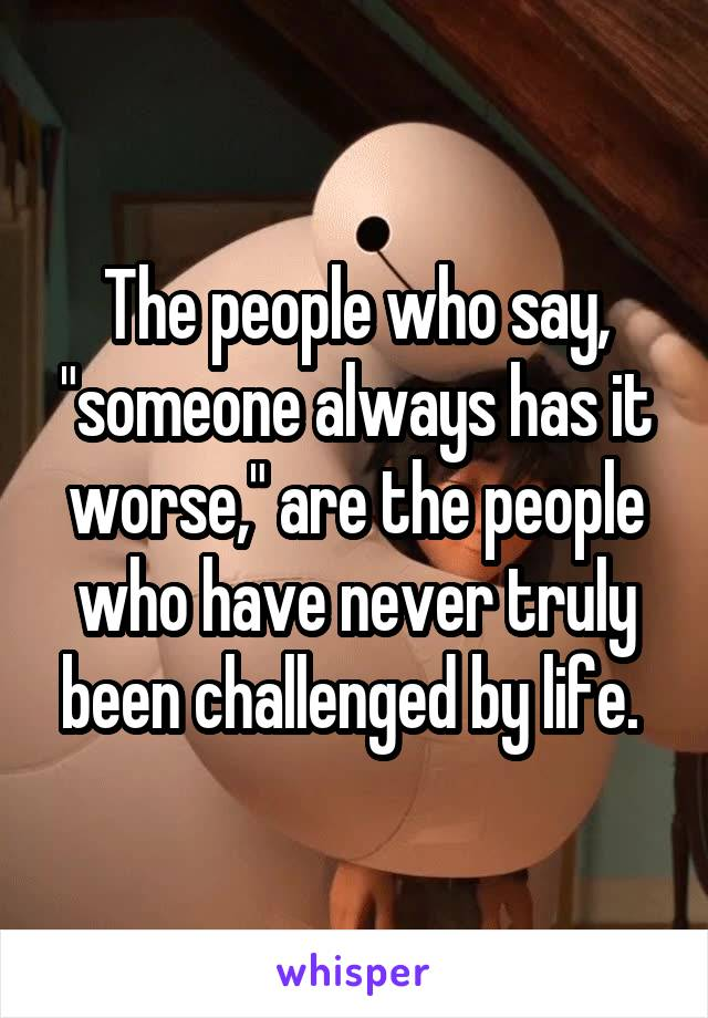 "The people who say, ""someone always has it worse,"" are the people who have never truly been challenged by life."