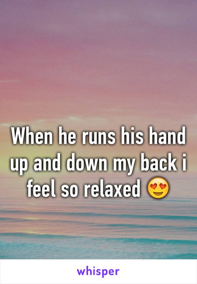 When he runs his hand up and down my back i feel so relaxed 😍