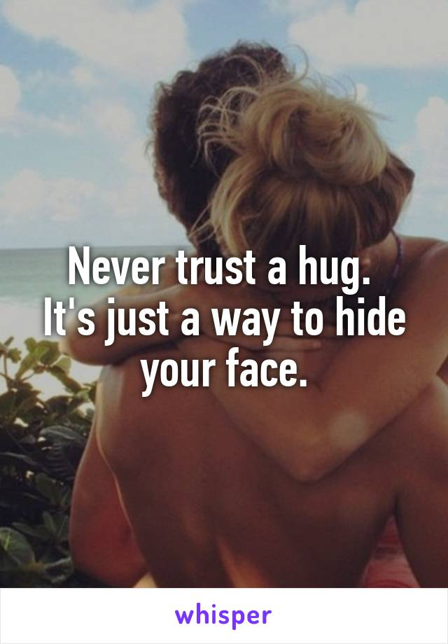 Never trust a hug.  It's just a way to hide your face.