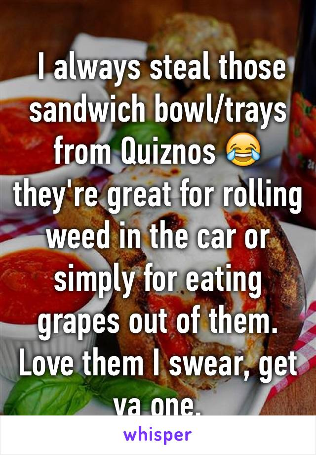 I always steal those sandwich bowl/trays from Quiznos 😂 they're great for rolling weed in the car or simply for eating grapes out of them. Love them I swear, get ya one.