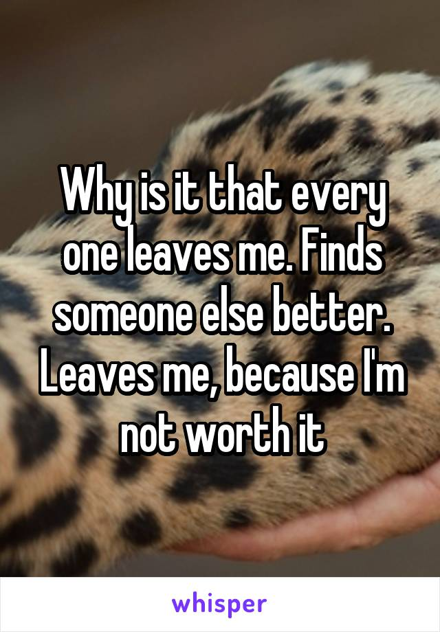 Why is it that every one leaves me. Finds someone else better. Leaves me, because I'm not worth it