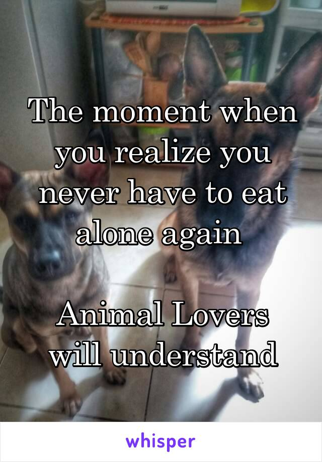 The moment when you realize you never have to eat alone again   Animal Lovers will understand